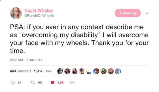 "A tweet by Kayla Whaley that says ""PSA: if you ever in any context describe me as 'overcoming my disability' I will overcome your face with my wheels. Thank you for your time."""
